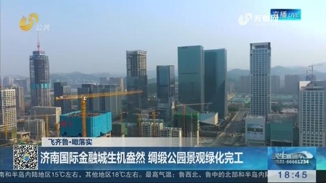 【飞齐鲁·瞰落实】济南国际金融城生机盎然 绸缎公园景观绿化完工