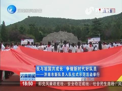 我与祖国共成长 争做新时代好队员——济南市新队员入队仪式示范活动举行