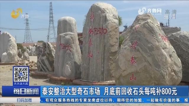 泰安整治大型奇石市场 月底前回收石头每吨补800元