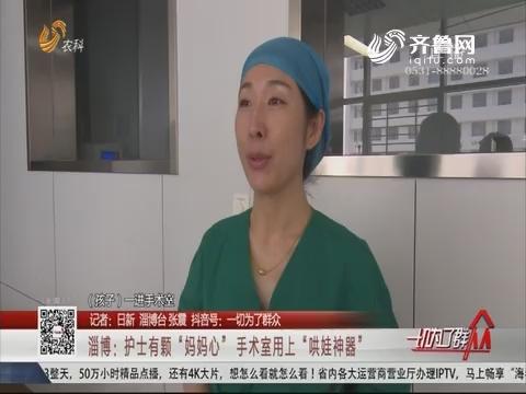 """淄博:护士有颗""""妈妈心""""手术室用上""""哄娃神器"""""""