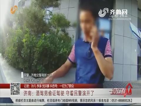 济南:酒驾男偷证驾驶 守着民警演开了