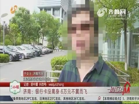 济南:银行卡没离身 6万元不翼而飞