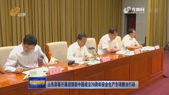 山东部署开展迎接新中国成立70周年安全生产专项整治行动