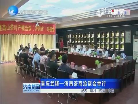重庆武隆——济南茶商洽谈会举行