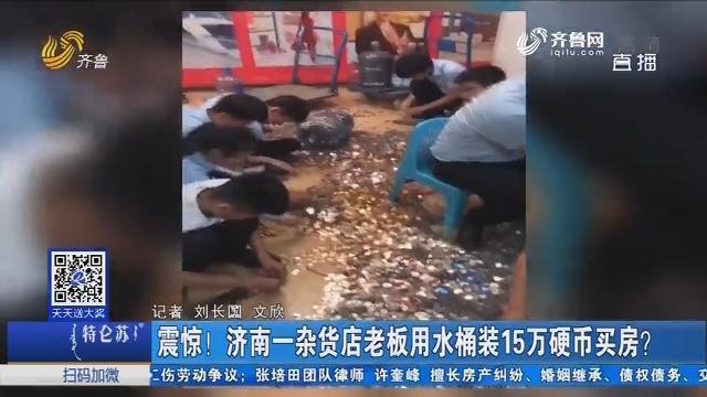 震惊!济南一杂货店老板用水桶装15万硬币买房?
