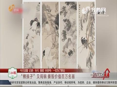 """【今日话题】""""熊孩子""""又闯祸 撕毁价值百万名画"""