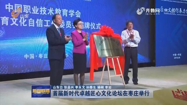 首届新时代卓越匠心文化论坛在枣庄举行