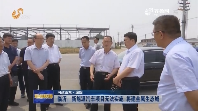 【问政山东·追踪】临沂:新能源汽车项目无法实施 将建金属生态城