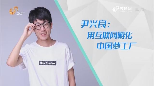 20190601完整版|尹兴良:用互联网孵化中国梦工厂