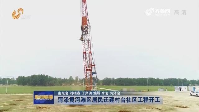 【担当作为抓落实】菏泽黄河滩区居民迁建村台社区工程开工