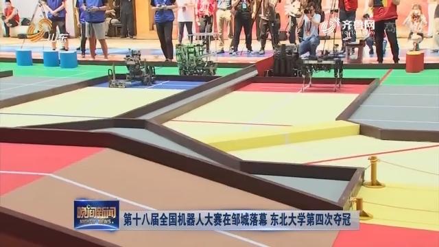 第十八届全国机器人大赛在邹城落幕 东北大学第四次夺冠