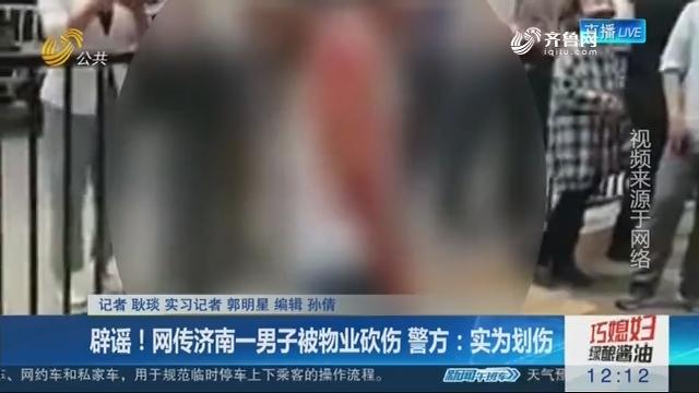 辟谣!网传济南一男子被物业砍伤 警方:实为划伤