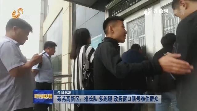 【今日聚焦】莱芜高新区:排长队 多跑腿 政务窗口限号难住群众