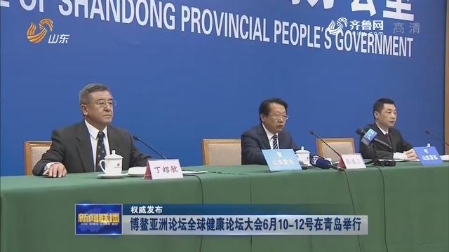 【权威发布】博鳌亚洲论坛全球健康论坛大会6月10-12号在青岛举行