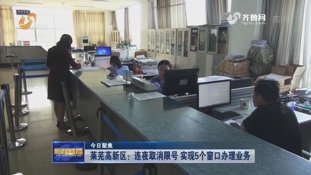 【今日聚焦】莱芜高新区:连夜取消限号 实现5个窗口办理业务