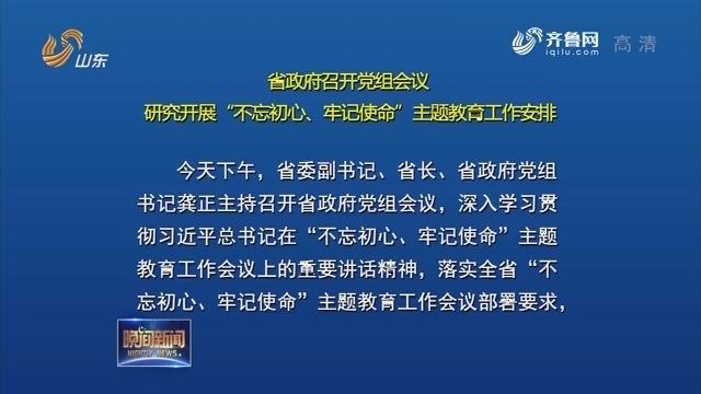 """省政府召開黨組會議 研究開展""""不忘初心、牢記使命""""主題教育工作安排"""