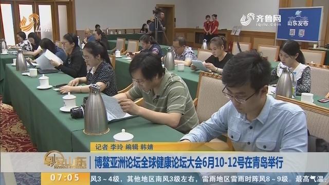 博鳌亚洲论坛全球健康论坛大会6月10-12号在青岛举行