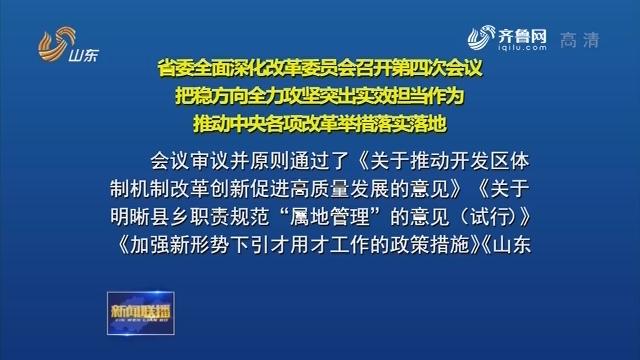 省委全面深化改革委员会召开第四次会议 把稳方向 全力攻坚 突出实效 担当作为 推动中央各项改革举措落实落地