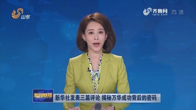 新华社播发三篇评论 揭秘万华成功背后的密码