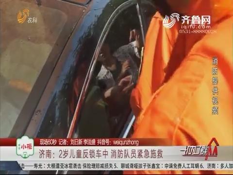 【现场60秒】济南:2岁儿童反锁车中 消防队员紧急施救