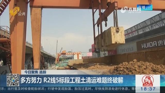 【今日聚焦·追踪】济南:多方努力 R2线5标段工程土清运难题终破解