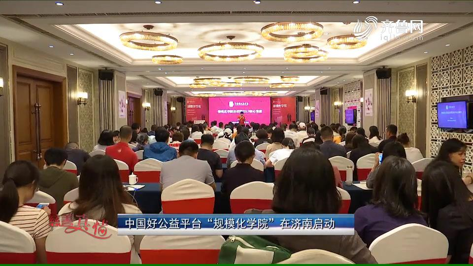 """慈善真情:中国好公益平台""""规模化学院""""在济南启动"""