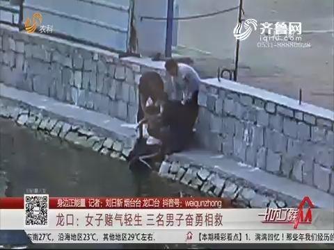 【身边正能量】龙口:女子赌气轻生 三名男子奋勇相救