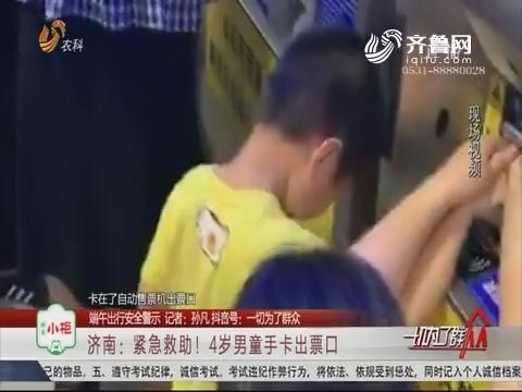 【端午出行安全警示】济南:紧急救助!4岁男童手卡出票口