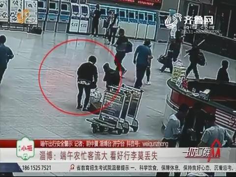 【端午出行安全警示】淄博:端午农忙客流大 看好行李莫丢失