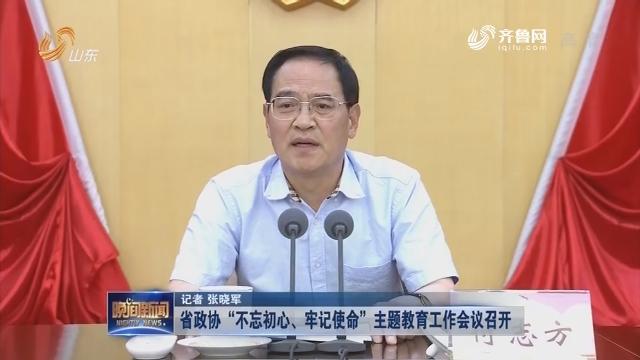 """省政协""""不忘初心、牢记使命""""主题教育工作会议召开"""