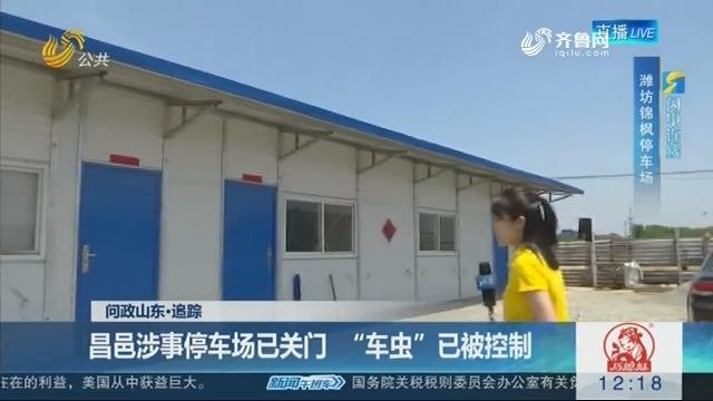 """【问政山东·追踪】闪电连线:昌邑涉事停车场已关门 """"车虫""""已被控制"""