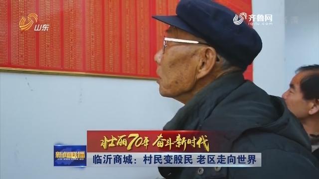 【壮丽70年 奋斗新时代】临沂商城:村民变股民 老区走向世界