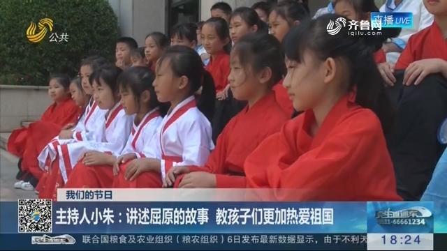 【我们的节日】主持人小朱:讲述屈原的故事 教孩子们更加热爱祖国