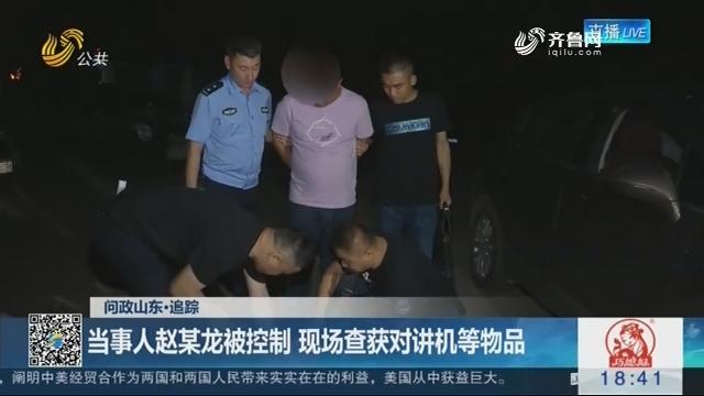 【问政山东·追踪】当事人赵某龙被控制 现场查获对讲机等物品