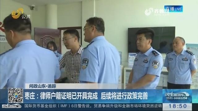 【问政山东·追踪】枣庄:律师户籍证明已开具完成 后续将进行政策完善