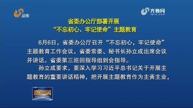 """省委办公厅部署开展""""不忘初心、牢记使命""""主题教育"""