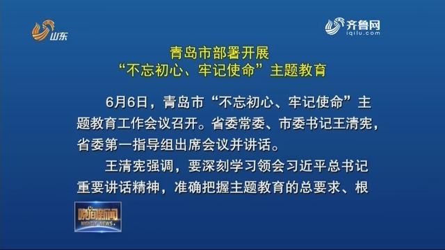 """青岛市部署开展""""不忘初心、牢记使命""""主题教育"""