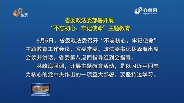 """省委政法委部署开展""""不忘初心、牢记使命""""主题教育"""
