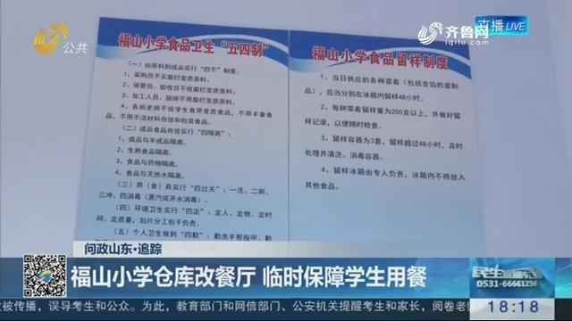 【问政山东·追踪】福山小学仓库改餐厅 临时保障学生用餐