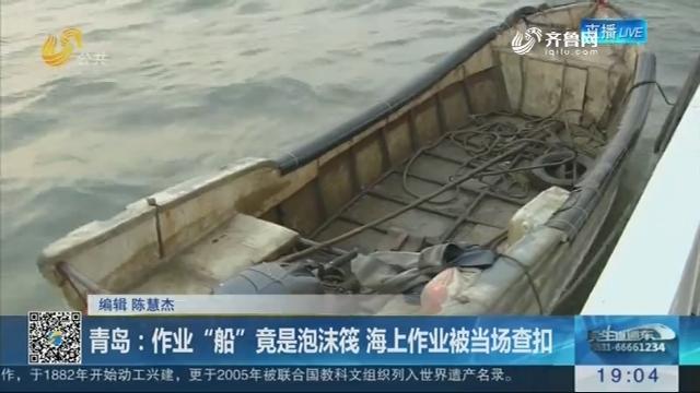 """青岛:作业""""船""""竟是泡沫筏 海上作业被当场查扣"""