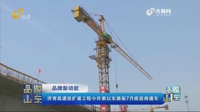 【品牌新动能】济青高速改扩建工程小许家以东路面7月底前将通车