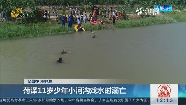 【父母在 不野游】菏泽11岁少年小河沟戏水时溺亡