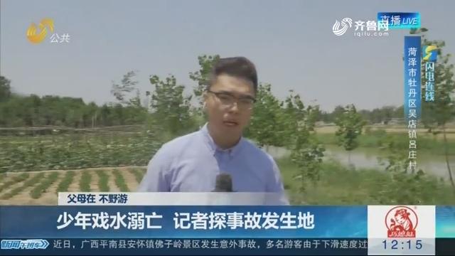【闪电连线】父母在 不野游——少年戏水溺亡 记者探事故发生地