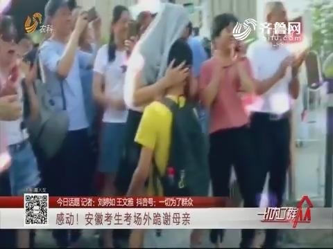 【今日话题】感动!安徽考生考场外跪谢母亲