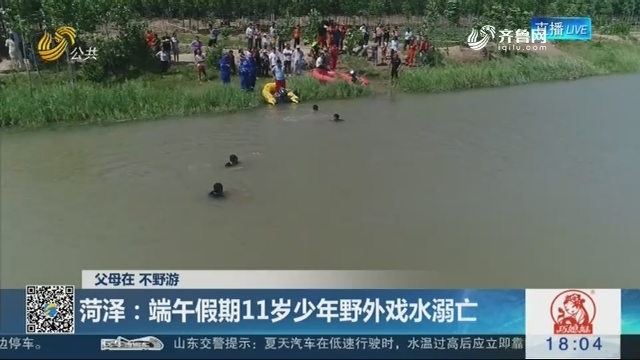 【父母在 不野游】菏泽:端午假期11岁少年野外戏水溺亡