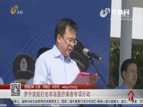 【报道回响】济宁发起打击非法医疗美容专项行动