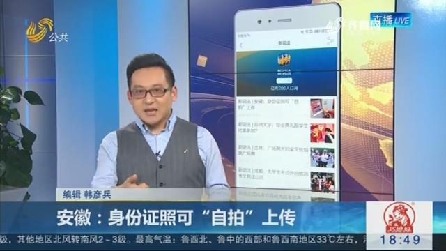"""【新说法】安徽:身份证照可""""自拍""""上传"""