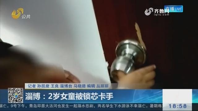 淄博:2岁女童被锁芯卡手