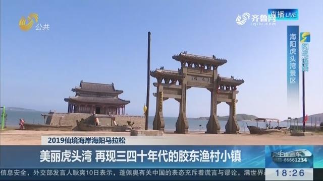 【闪电连线】2019仙境海岸海阳马拉松:美丽虎头湾 再现三四十年代的胶东渔村小镇