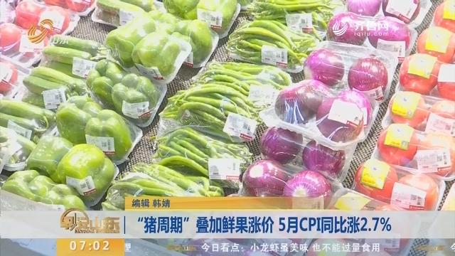 """""""猪周期""""叠加鲜果涨价 5月CPI同比涨2.7%"""
